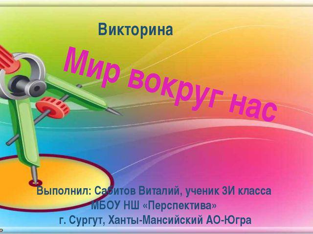 Мир вокруг нас Выполнил: Сабитов Виталий, ученик 3И класса МБОУ НШ «Перспекти...