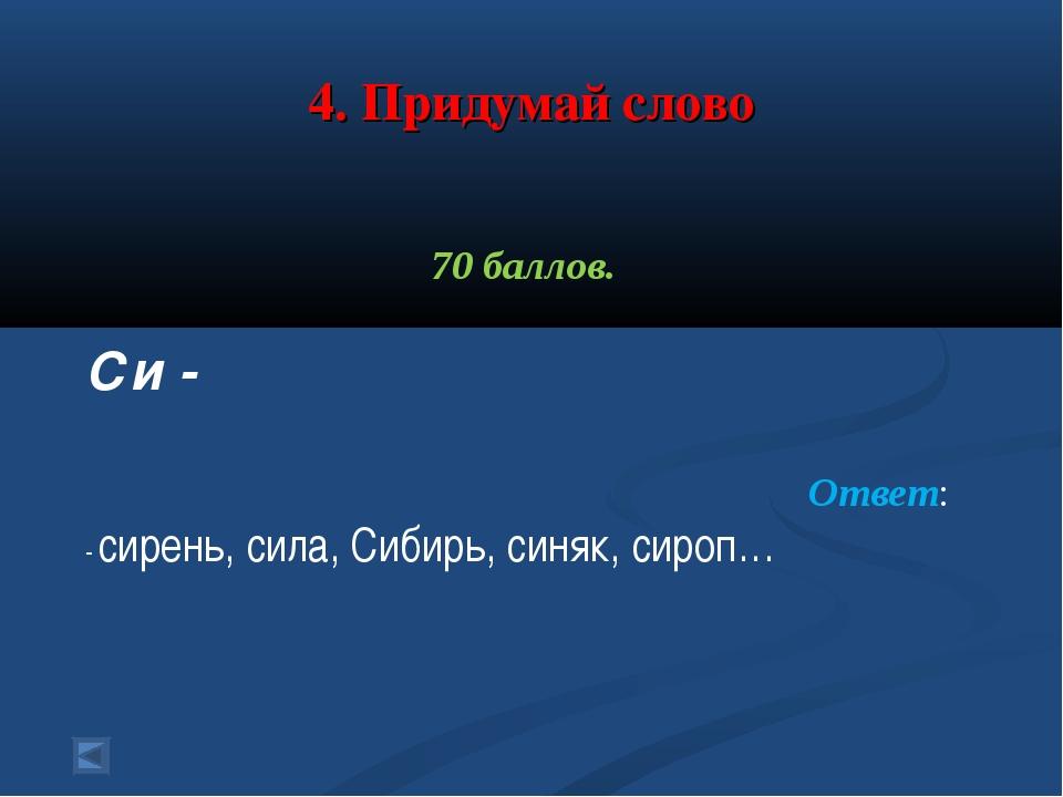 4. Придумай слово 70 баллов. Си - Ответ: - сирень, сила, Сибирь, синяк, сироп…
