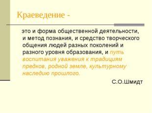 Краеведение - это и форма общественной деятельности, и метод познания, и сред