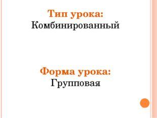 Тип урока: Комбинированный Форма урока: Групповая