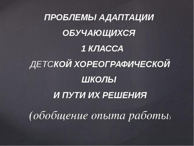 ПРОБЛЕМЫ АДАПТАЦИИ ОБУЧАЮЩИХСЯ 1 КЛАССА ДЕТСКОЙ ХОРЕОГРАФИЧЕСКОЙ ШКОЛЫ И ПУТИ...