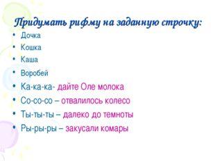 Придумать рифму на заданную строчку: Дочка Кошка Каша Воробей Ка-ка-ка- дайте