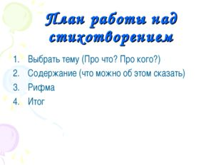 План работы над стихотворением Выбрать тему (Про что? Про кого?) Содержание (