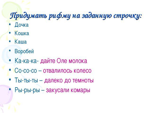 Придумать рифму на заданную строчку: Дочка Кошка Каша Воробей Ка-ка-ка- дайте...