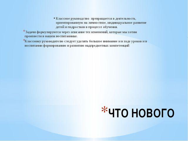 ЧТО НОВОГО Классное руководство превращается в деятельность, ориентированную...