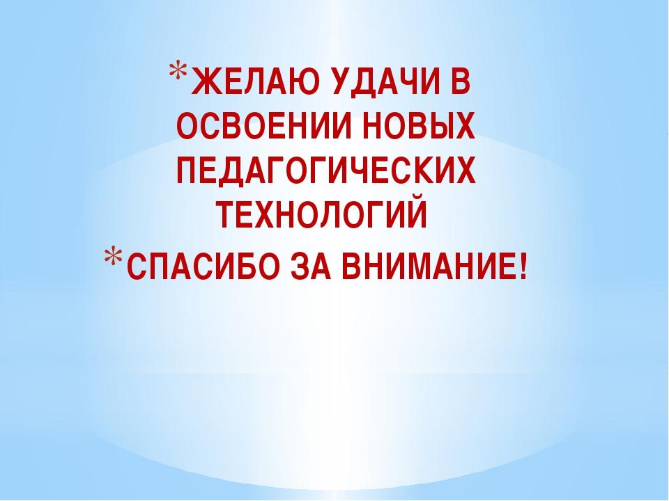 ЖЕЛАЮ УДАЧИ В ОСВОЕНИИ НОВЫХ ПЕДАГОГИЧЕСКИХ ТЕХНОЛОГИЙ СПАСИБО ЗА ВНИМАНИЕ!