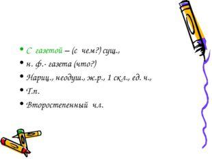 С газетой – (с чем?) сущ., н. ф.- газета (что?) Нариц., неодуш., ж.р., 1 скл.