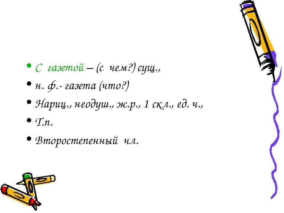 С газетой – (с чем?) сущ., н. ф.- газета (что?) Нариц., неодуш., ж.р., 1 скл....