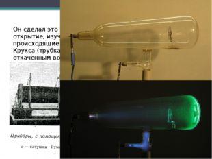 Он сделал это удивительное открытие, изучая явления, происходящие в трубке Кр