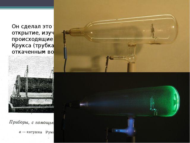 Он сделал это удивительное открытие, изучая явления, происходящие в трубке Кр...