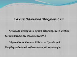 Роман Татьяна Викторовна  Учитель истории и права Шахтерского учебно-воспит