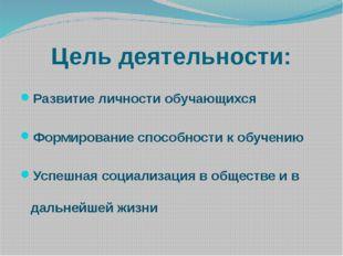 Цель деятельности: Развитие личности обучающихся Формирование способности к о