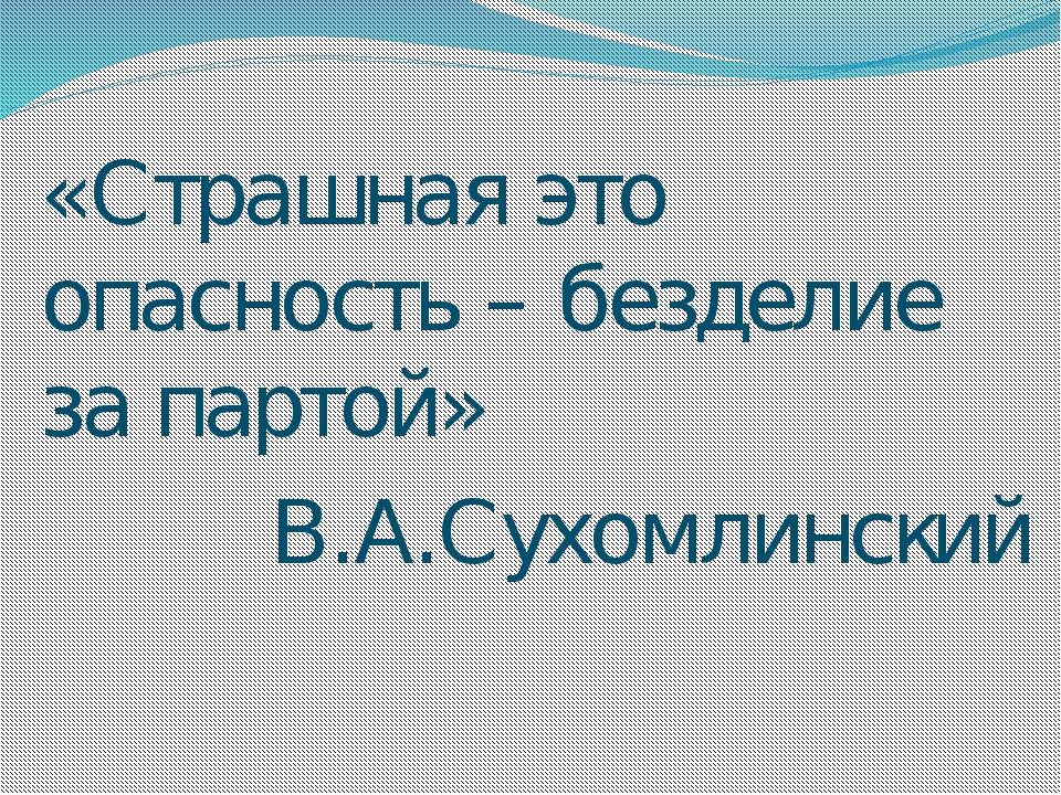 «Страшная это опасность – безделие за партой» В.А.Сухомлинский