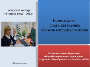 Городской конкурс «Учитель года – 2013» Комиссарова Ольга Евгеньевна учитель
