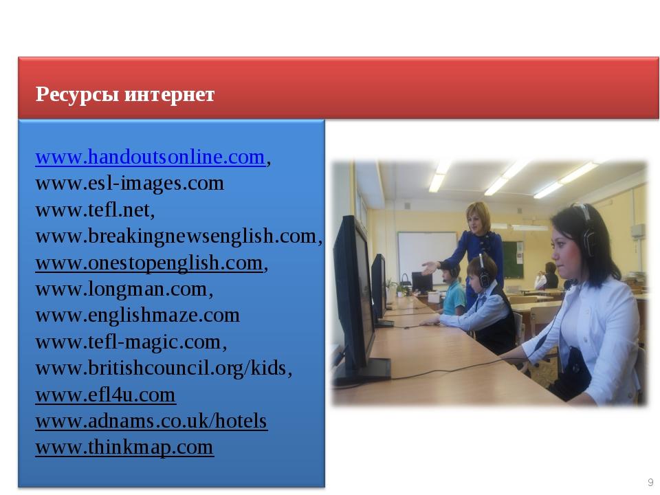 9 Ресурсы интернет www.handoutsonline.com, www.esl-images.com www.tefl.net, w...