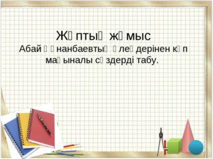 Жұптық жұмыс Абай Құнанбаевтың өлеңдерінен көп мағыналы сөздерді табу.