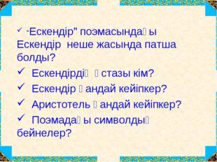 """""""Ескендір"""" поэмасындағы Ескендір неше жасында патша болды? Ескендірдің ұстаз"""