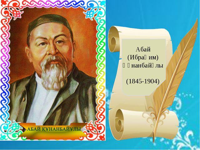 Абай (Ибраһим) Құнанбайұлы (1845-1904)