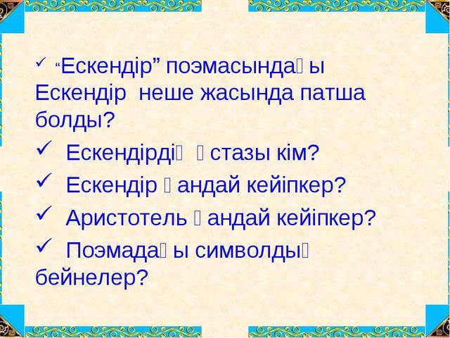 """""""Ескендір"""" поэмасындағы Ескендір неше жасында патша болды? Ескендірдің ұстаз..."""