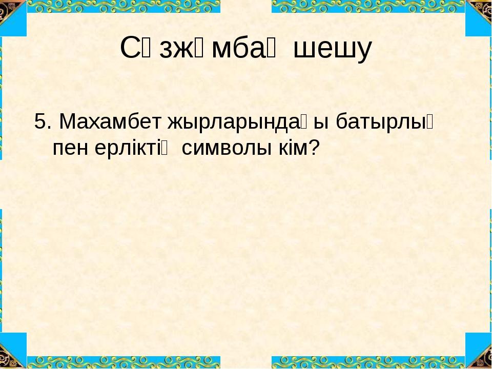 Сөзжұмбақ шешу 5. Махамбет жырларындағы батырлық пен ерліктің символы кім?