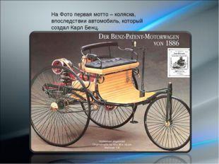 На Фото первая мотто – коляска, впоследствии автомобиль, который создал Карл