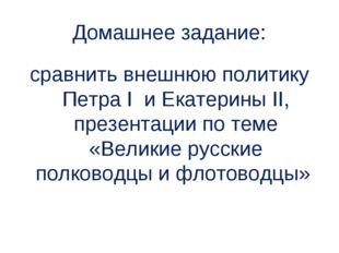 Домашнее задание: сравнить внешнюю политику Петра I и Екатерины II, презентац
