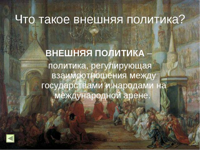ВНЕШНЯЯ ПОЛИТИКА – политика, регулирующая взаимоотношения между государствам...