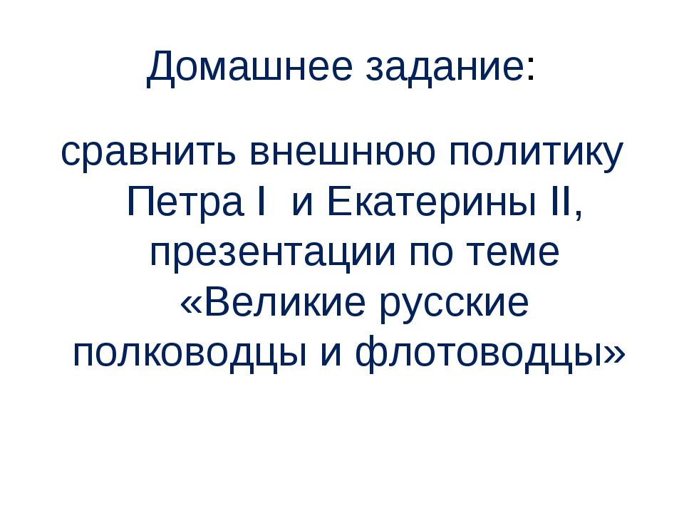 Домашнее задание: сравнить внешнюю политику Петра I и Екатерины II, презентац...