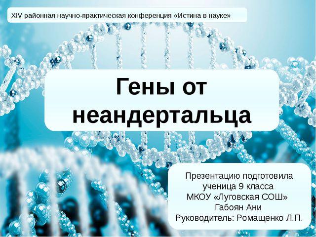 Гены от неандертальца XIV районная научно-практическая конференция «Истина в...