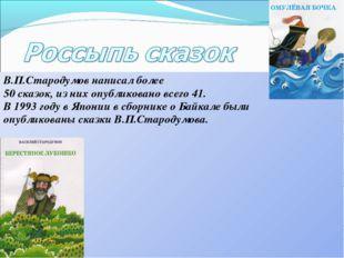 В.П.Стародумов написал более 50 сказок, из них опубликовано всего 41. В 1993