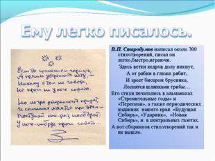 В.П. Стародумов написал около 300 стихотворений, писал он легко,быстро,играюч