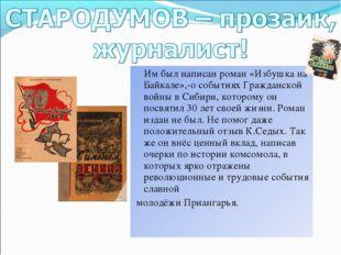 Им был написан роман «Избушка на Байкале»,-о событиях Гражданской войны в Си