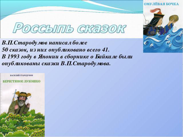 В.П.Стародумов написал более 50 сказок, из них опубликовано всего 41. В 1993...