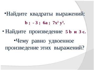 Найдите квадраты выражений: b ; - 3 ; 6а ; 7х2 у3. Найдите произведение 5 b и