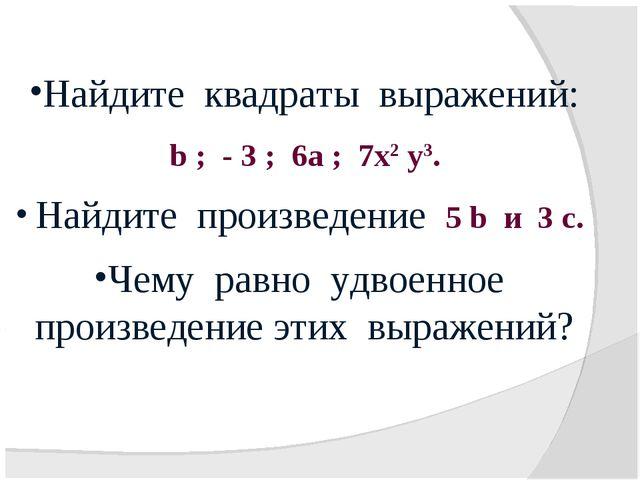 Найдите квадраты выражений: b ; - 3 ; 6а ; 7х2 у3. Найдите произведение 5 b и...