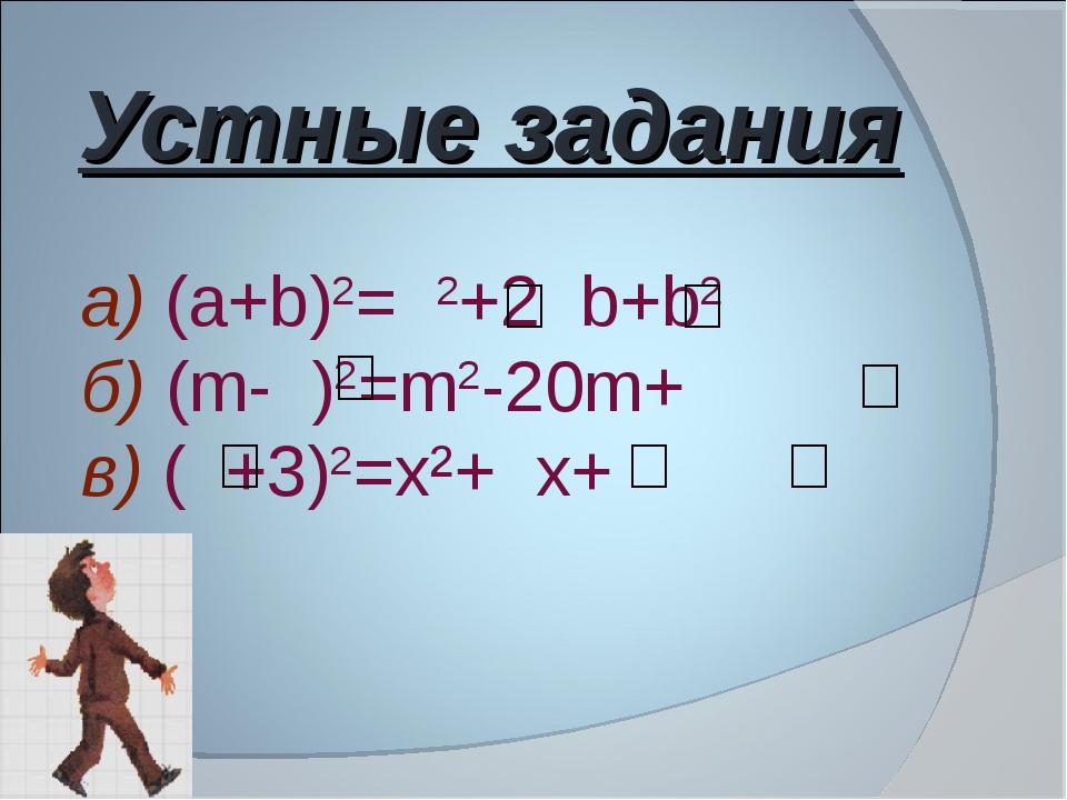 Устные задания а) (а+b)2= 2+2 b+b2 б) (m- )2=m2-20m+ в) ( +3)2=х²+ х+