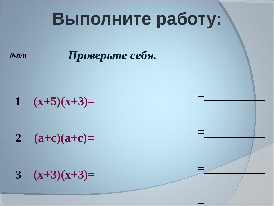 Выполните работу: №п/пПроверьте себя. 1(х+5)(х+3)==__________ 2(а+с)(а...