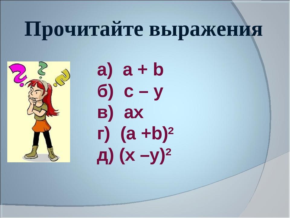Прочитайте выражения а) а + b б) c – у в) aх г) (а +b)2 д) (х –у)2