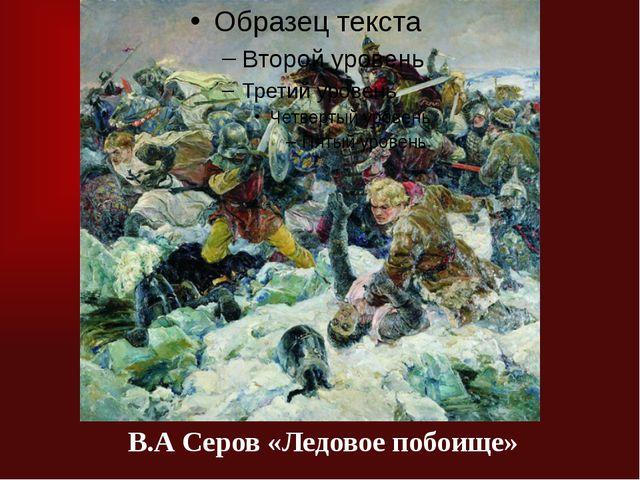 В.А Серов «Ледовое побоище»