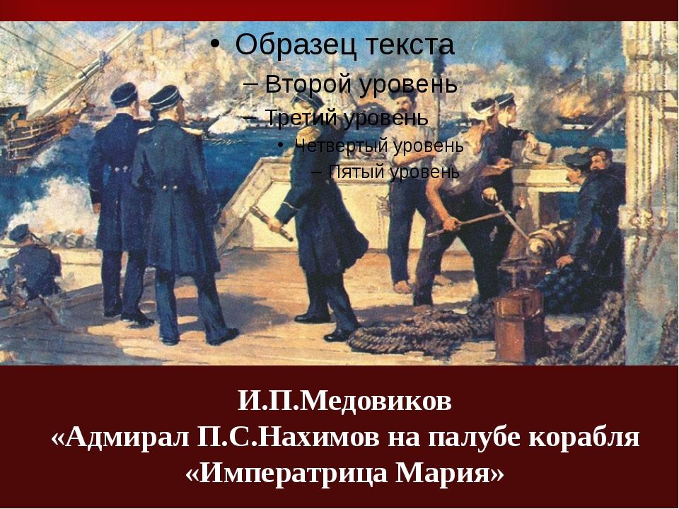 И.П.Медовиков «Адмирал П.С.Нахимов на палубе корабля «Императрица Мария»
