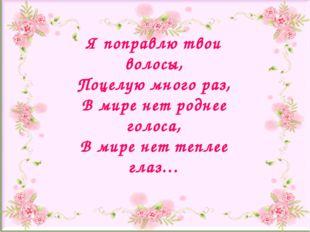 Я поправлю твои волосы, Поцелую много раз, В мире нет роднее голоса, В мире н