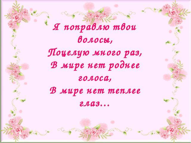 Я поправлю твои волосы, Поцелую много раз, В мире нет роднее голоса, В мире н...
