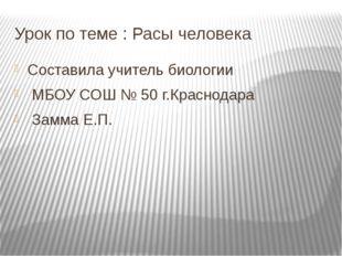 Урок по теме : Расы человека Составила учитель биологии МБОУ СОШ № 50 г.Красн