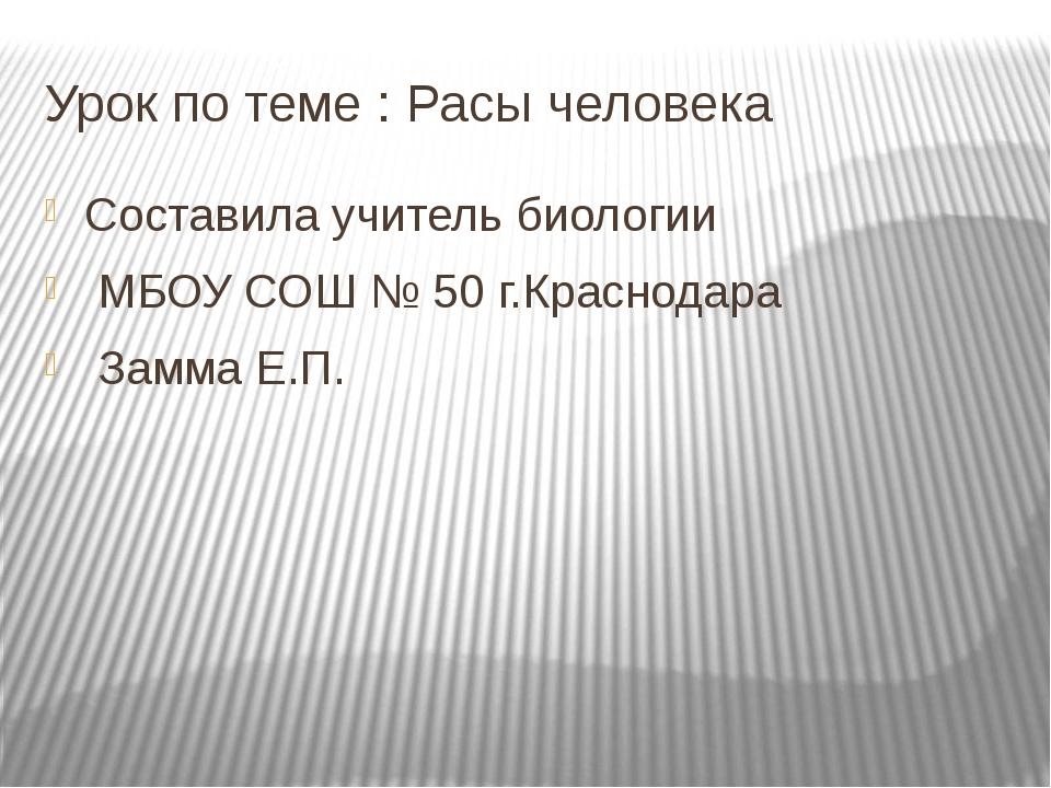 Урок по теме : Расы человека Составила учитель биологии МБОУ СОШ № 50 г.Красн...