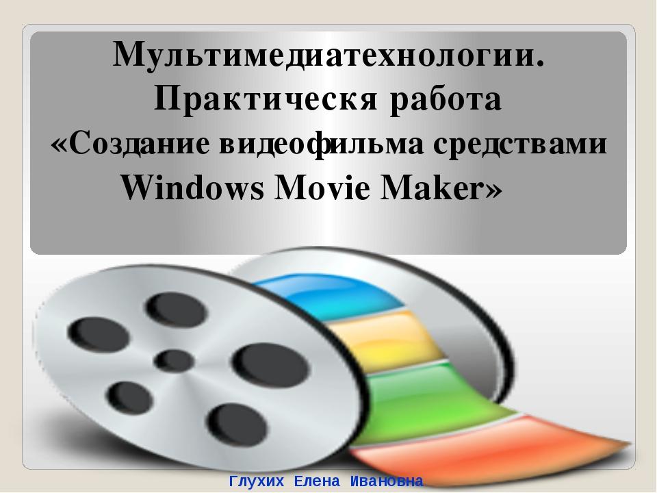 Windows Movie Maker» Мультимедиатехнологии. Практическя работа «Создание виде...