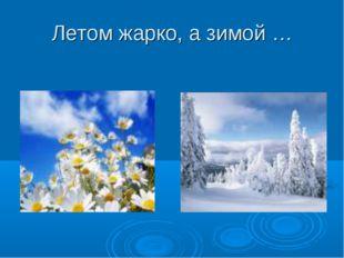 Летом жарко, а зимой …