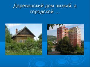 Деревенский дом низкий, а городской …