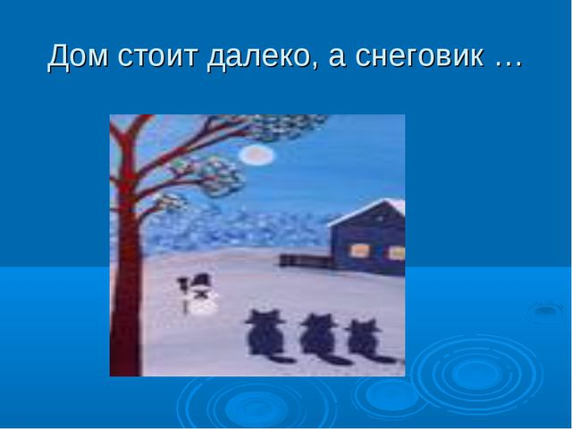 Дом стоит далеко, а снеговик …