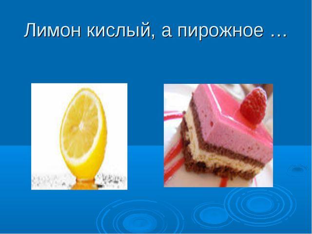 Лимон кислый, а пирожное …