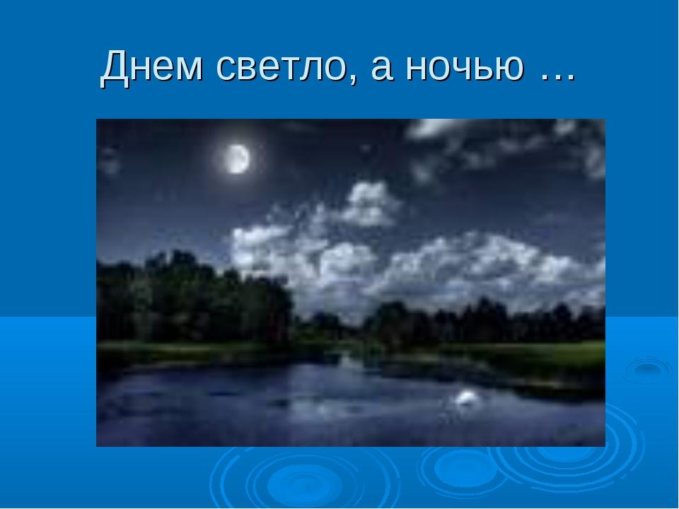 Днем светло, а ночью …